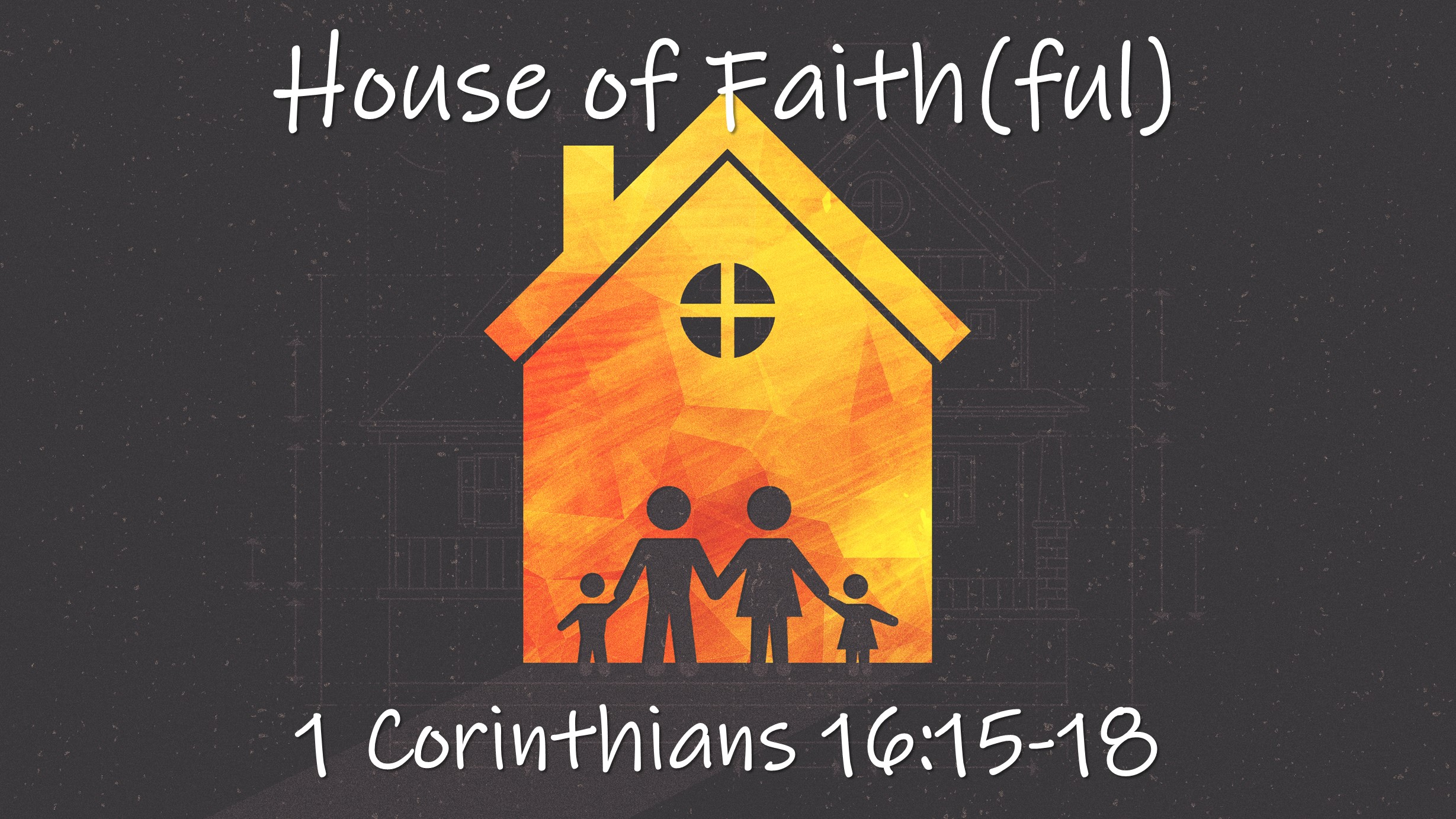 What It Takes To Have A House of Faith     1 Corinthians 16:15-18