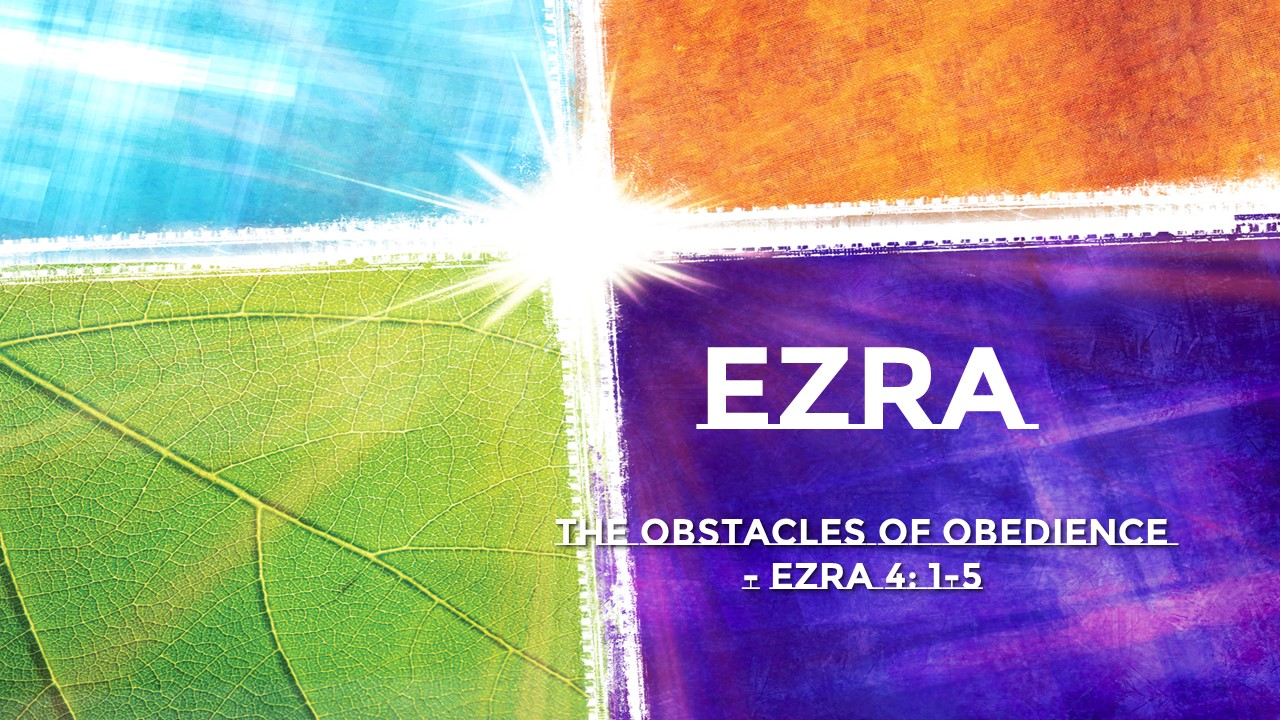 Obstacles to Obedience       Ezra 4:1-5