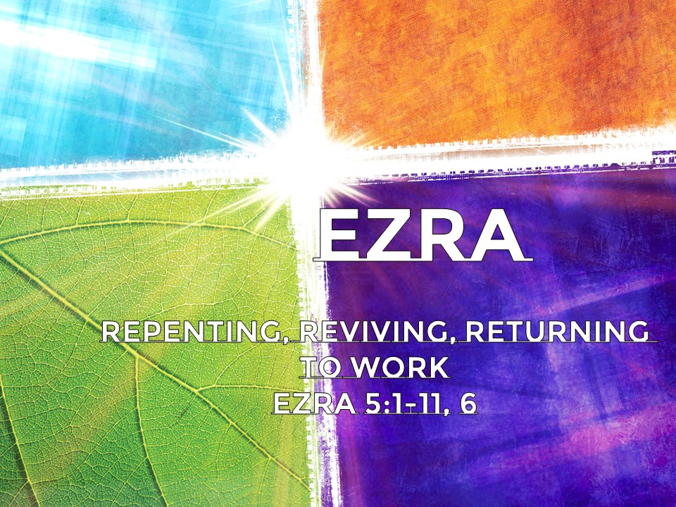 Repenting, Reviving, Returning to Work      Ezra 5:1-11 , 6