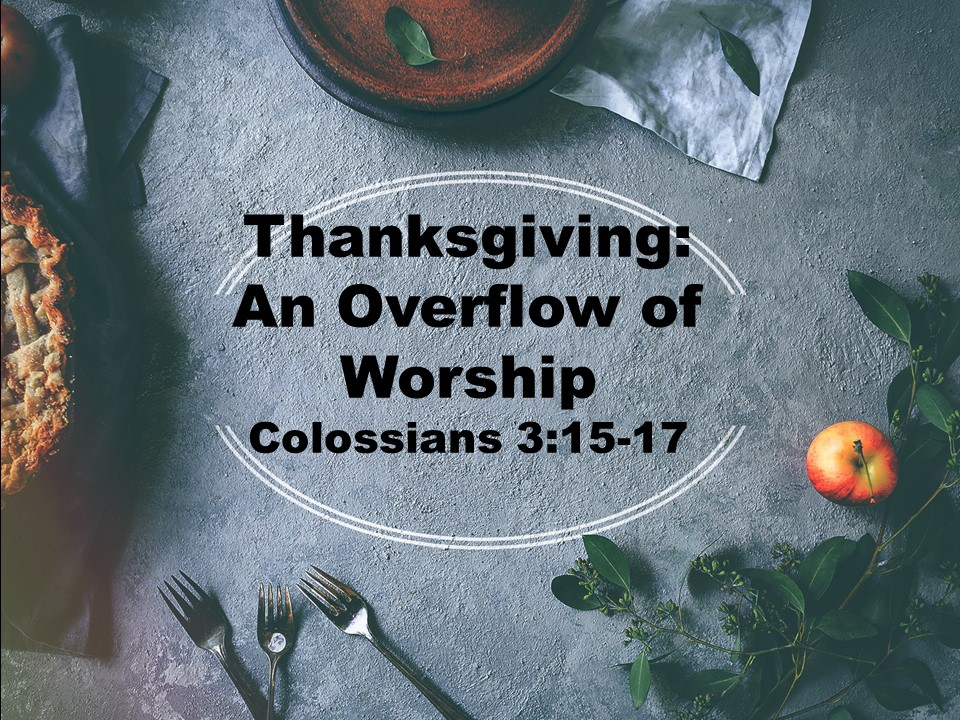 Thanksgiving : An Overflow of Worship         Colossians 3:15-17