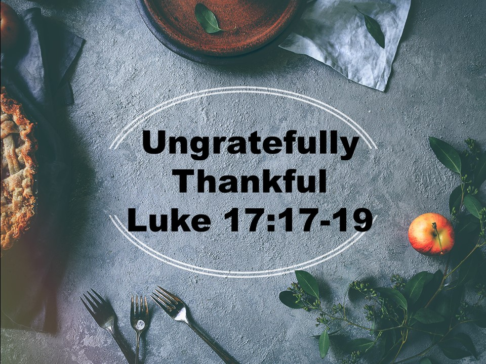 Ungratefully Thankful  Luke 17:11-19