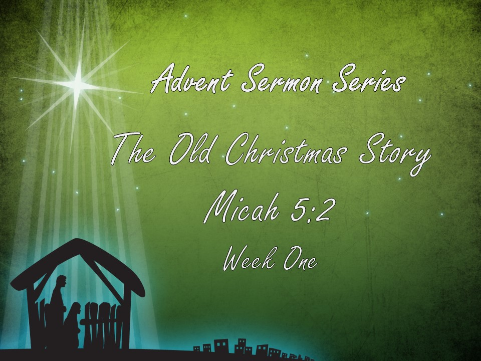 Advent – Week One – The Old Christmas Story         Micah 5:2