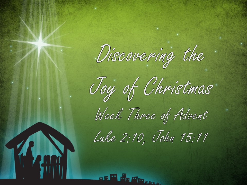 Advent Week Three: Discovering the Joy of Christmas      Luke 2:10, John 15:11