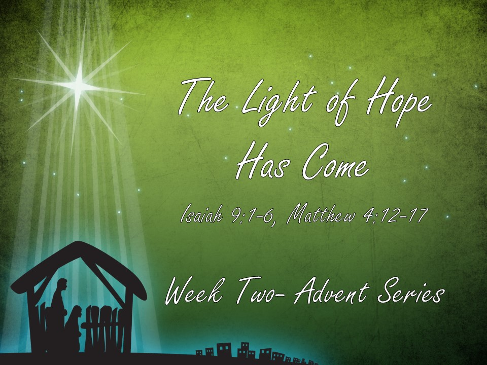 Advent Week Two – The Light of Hope Has Come        Isaiah 9:1-6     Matthew 4:12-17