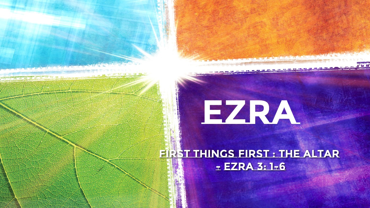 First Things First: The Altar Ezra 3: 1-6