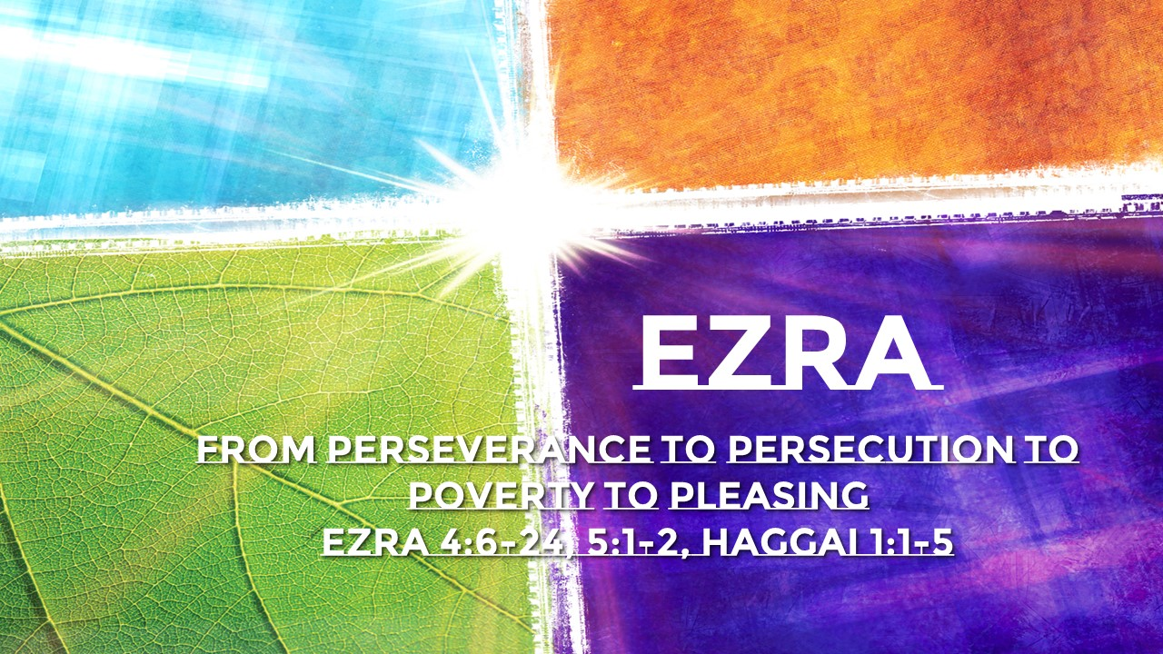 From Perseverance to Persecution to Poverty to Pleasing   Ezra 4:6-24, 5:1-2, Haggai 1:1-5