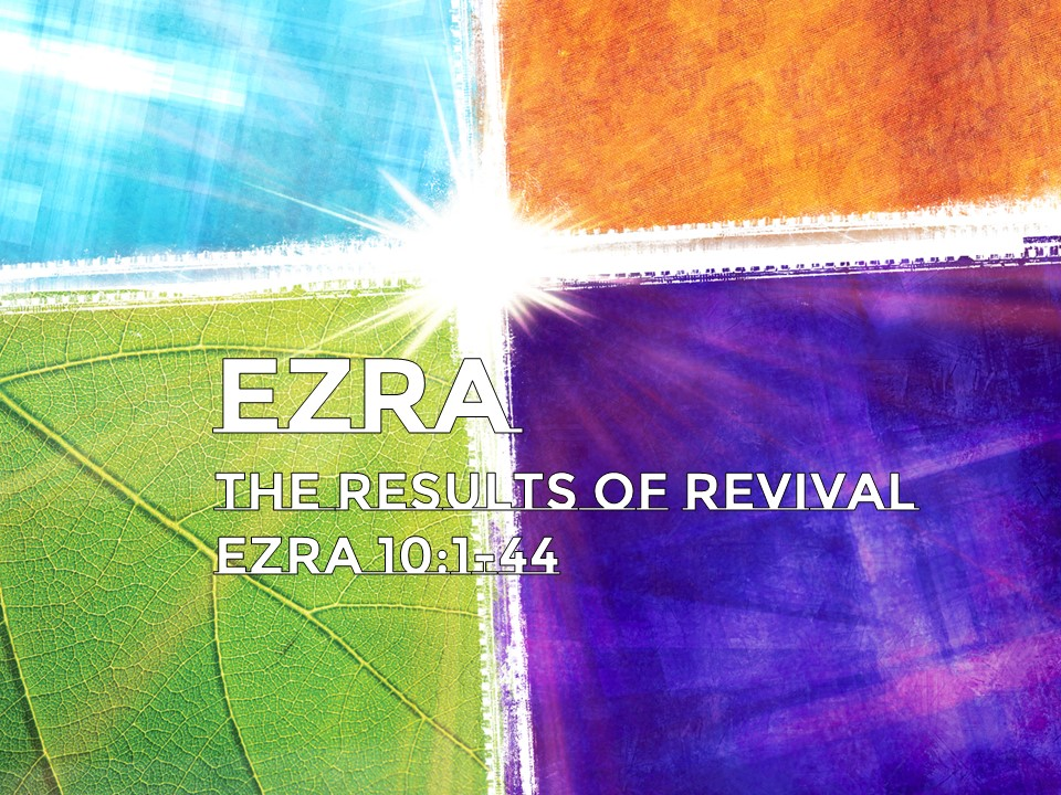 The Results of Revival   Ezra 10:1-44