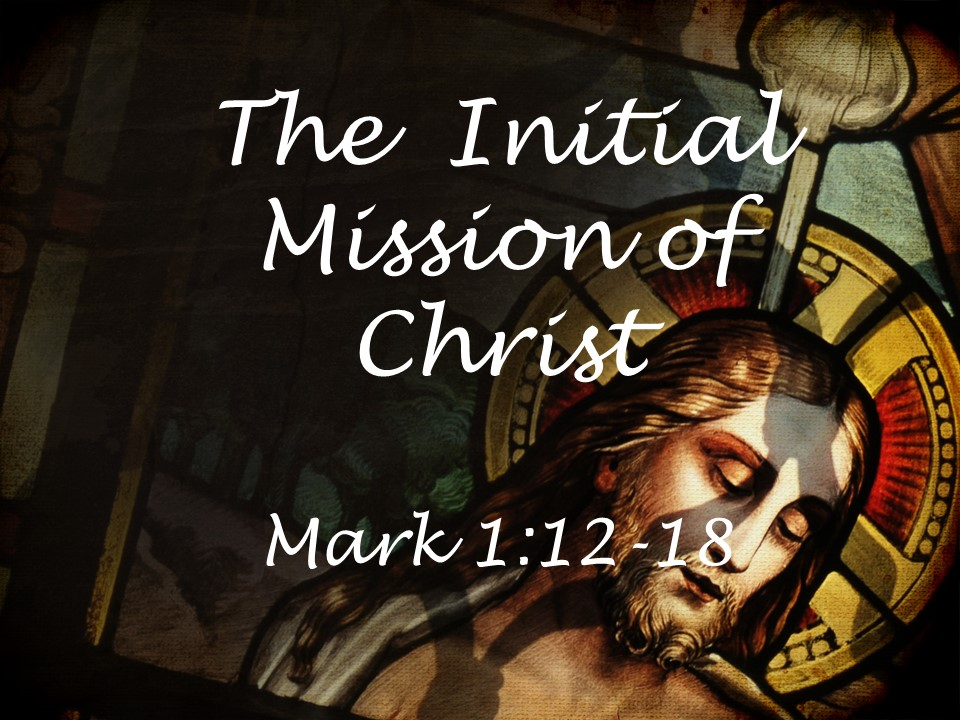 The Initial Mission of Christ  Mark 1:12-18