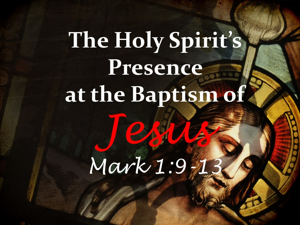 The Holy Spirit's Presence at the Baptism of Jesus    Mark 1:9-13