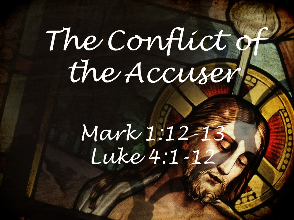 The Conflict of the Accuser  Mark 1:12-13 Luke 4:1-12